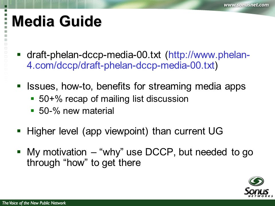4 Media Guide draft-phelan-dccp-media-00.txt (http://www.phelan- 4.com/dccp/draft-phelan-dccp-media-00.txt) Issues, how-to, benefits for streaming media apps 50+% recap of mailing list discussion 50-% new material Higher level (app viewpoint) than current UG My motivation – why use DCCP, but needed to go through how to get there