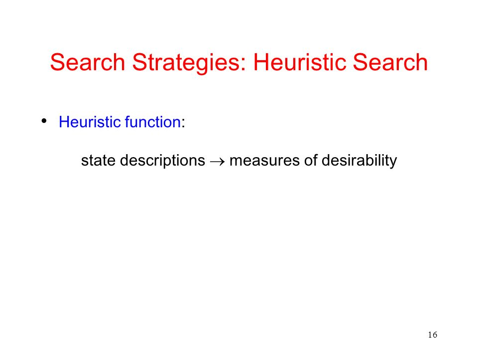 16 Search Strategies: Heuristic Search Heuristic function: state descriptions measures of desirability