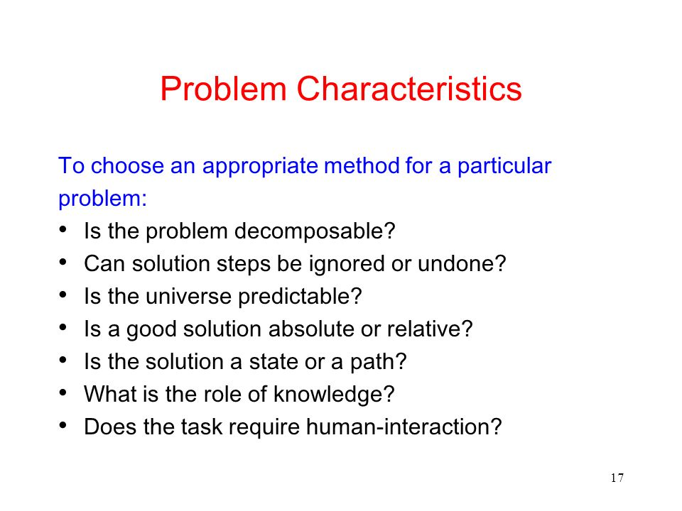 17 Problem Characteristics To choose an appropriate method for a particular problem: Is the problem decomposable? Can solution steps be ignored or und