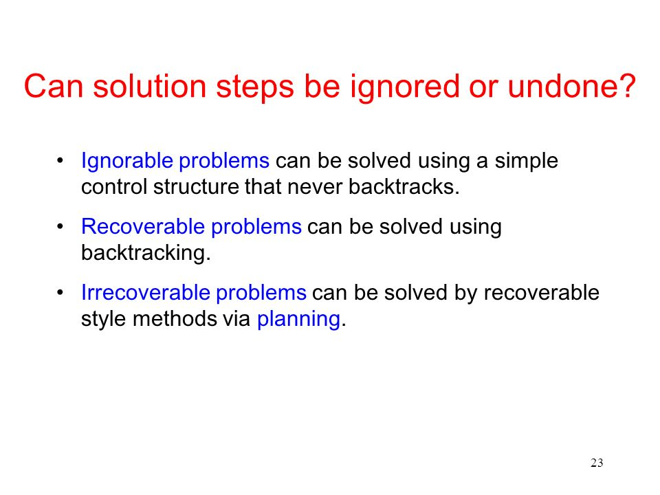 23 Can solution steps be ignored or undone? Ignorable problems can be solved using a simple control structure that never backtracks. Recoverable probl