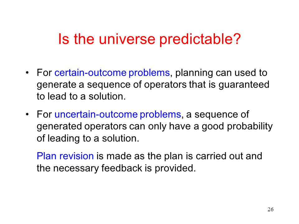 26 Is the universe predictable? For certain-outcome problems, planning can used to generate a sequence of operators that is guaranteed to lead to a so