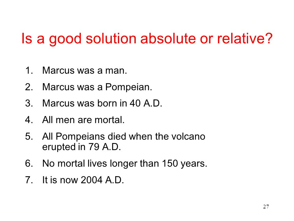 27 Is a good solution absolute or relative? 1.Marcus was a man. 2.Marcus was a Pompeian. 3.Marcus was born in 40 A.D. 4.All men are mortal. 5.All Pomp