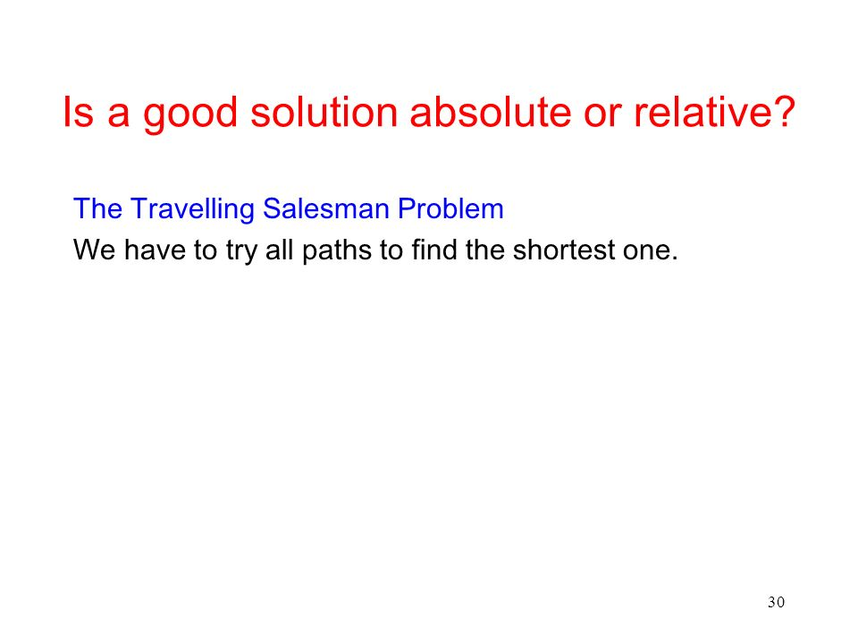 30 Is a good solution absolute or relative? The Travelling Salesman Problem We have to try all paths to find the shortest one.