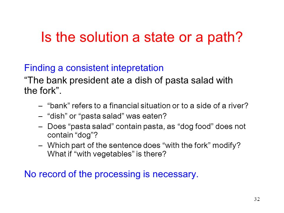 32 Is the solution a state or a path? Finding a consistent intepretation The bank president ate a dish of pasta salad with the fork. –bank refers to a