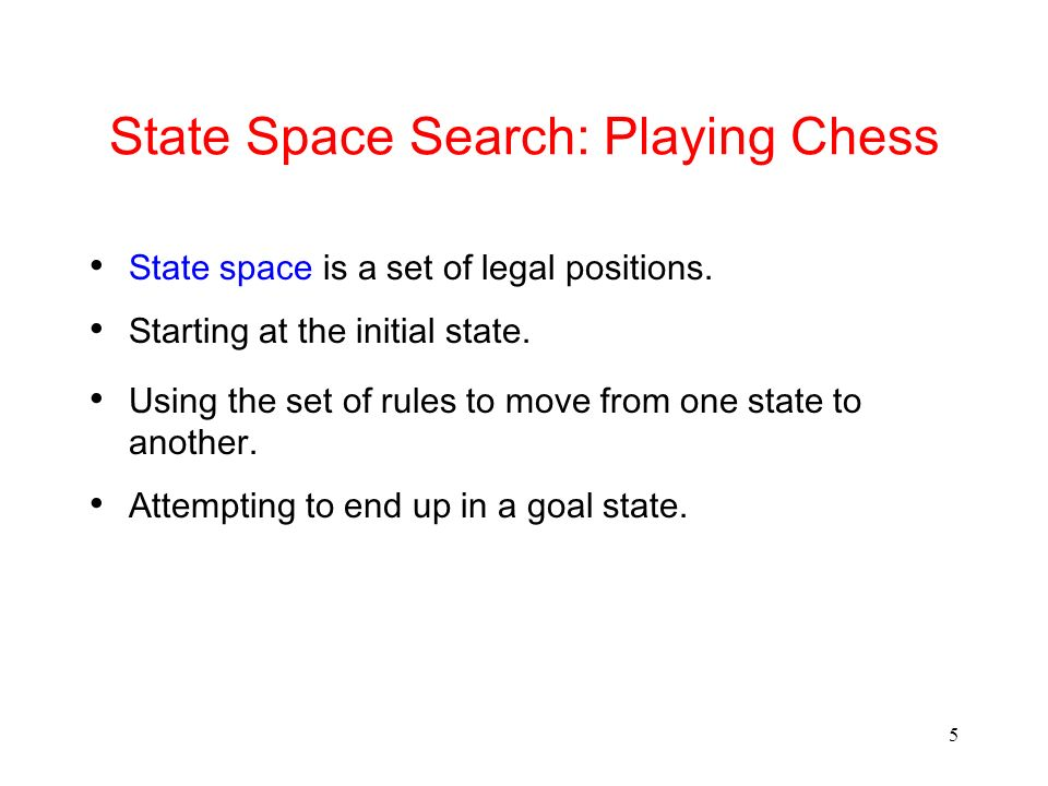5 State Space Search: Playing Chess State space is a set of legal positions. Starting at the initial state. Using the set of rules to move from one st