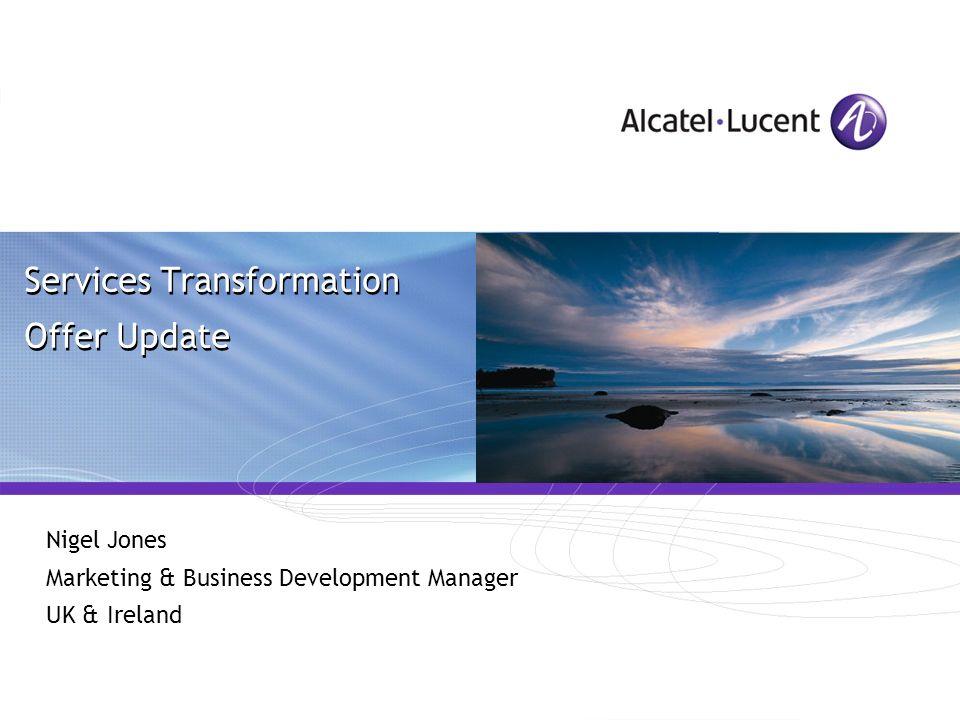 All Rights Reserved © Alcatel-Lucent 2006, ##### Services Transformation Offer Update Nigel Jones Marketing & Business Development Manager UK & Irelan