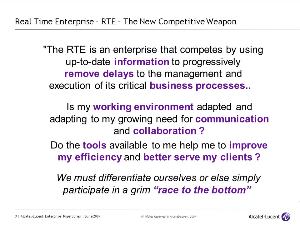 All Rights Reserved © Alcatel-Lucent 2007 3 | Alcatel-Lucent, Enterprise Nigel Jones | June 2007 Real Time Enterprise – RTE – The New Competitive Weap