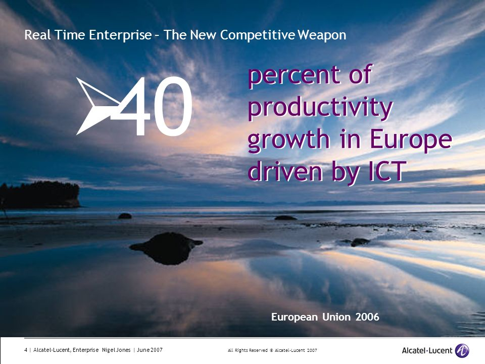 All Rights Reserved © Alcatel-Lucent 2007 4 | Alcatel-Lucent, Enterprise Nigel Jones | June 2007 Real Time Enterprise – The New Competitive Weapon 40