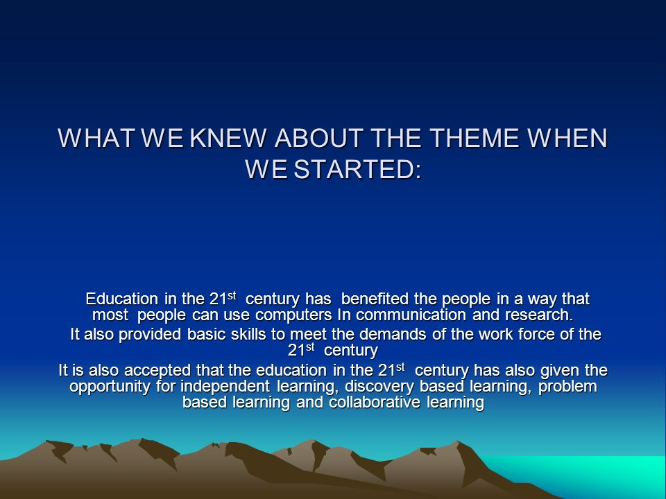 WHAT WE KNEW ABOUT THE THEME WHEN WE STARTED: Education in the 21st century has benefited the people in a way that most people can use computers In co