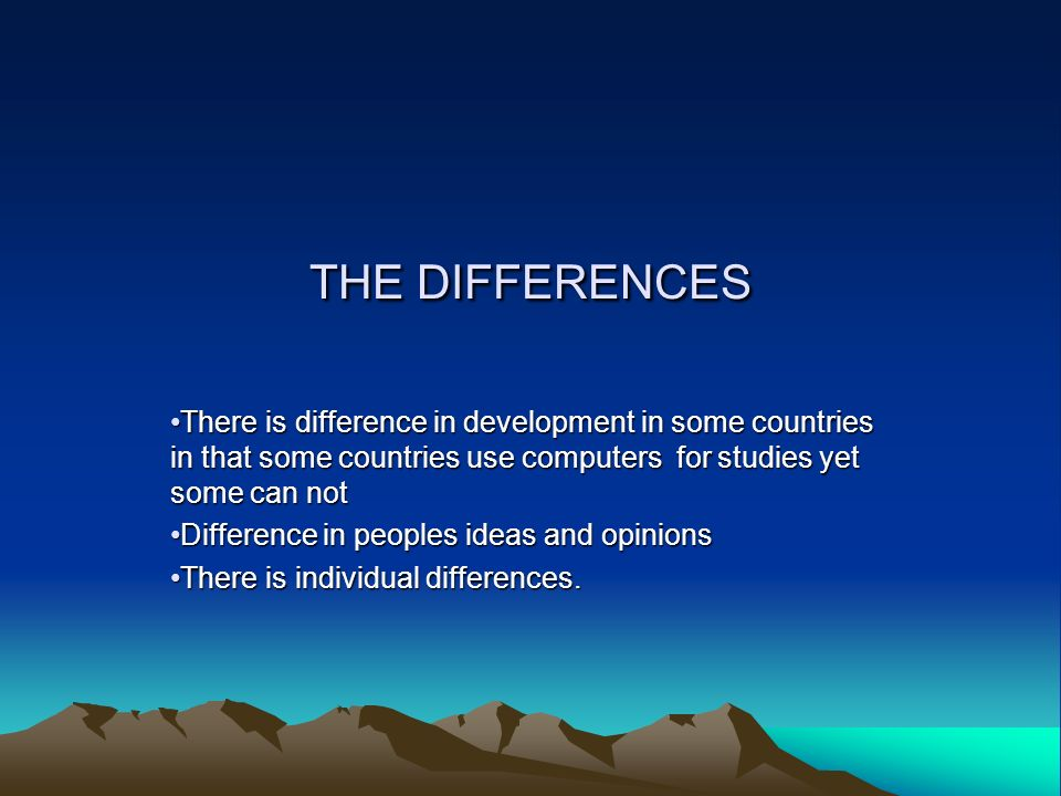 THE DIFFERENCES There is difference in development in some countries in that some countries use computers for studies yet some can not Difference in p
