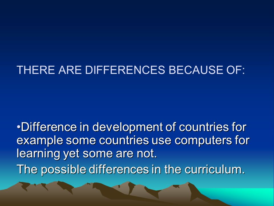 THERE ARE DIFFERENCES BECAUSE OF: Difference in development of countries for example some countries use computers for learning yet some are not.
