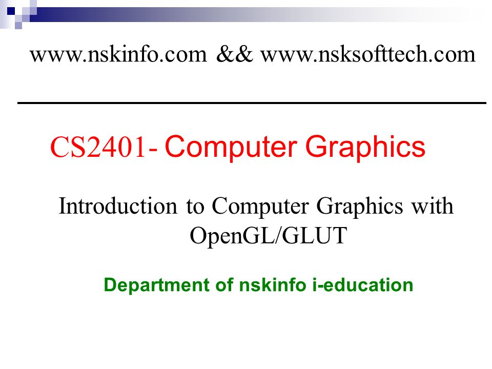 1 CS2401- Computer Graphics Department of nskinfo i-education Introduction to Computer Graphics with OpenGL/GLUT www.nskinfo.com && www.nsksofttech.co