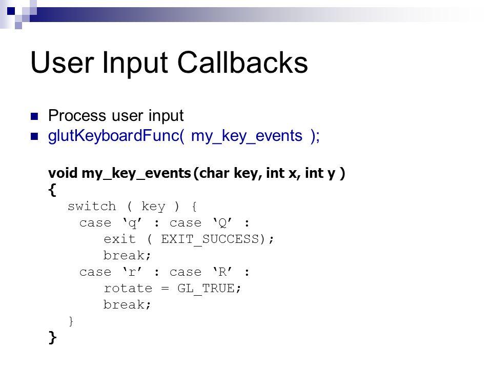 User Input Callbacks Process user input glutKeyboardFunc( my_key_events ); void my_key_events (char key, int x, int y ) { switch ( key ) { case q : ca