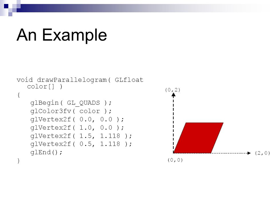 An Example void drawParallelogram( GLfloat color[] ) { glBegin( GL_QUADS ); glColor3fv( color ); glVertex2f( 0.0, 0.0 ); glVertex2f( 1.0, 0.0 ); glVer