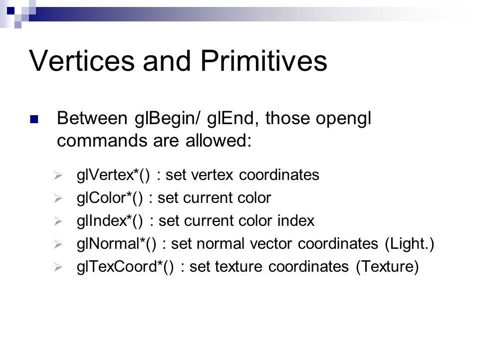 Vertices and Primitives Between glBegin/ glEnd, those opengl commands are allowed: glVertex*() : set vertex coordinates glColor*() : set current color