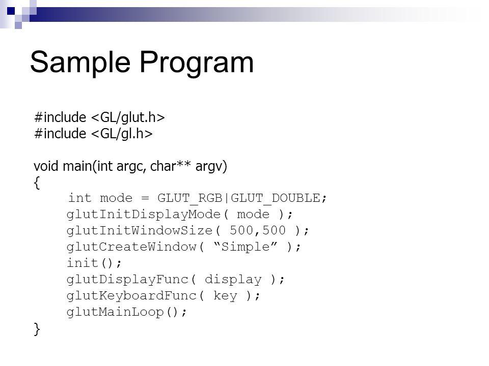 Sample Program #include void main(int argc, char** argv) { int mode = GLUT_RGB|GLUT_DOUBLE; glutInitDisplayMode( mode ); glutInitWindowSize( 500,500 )