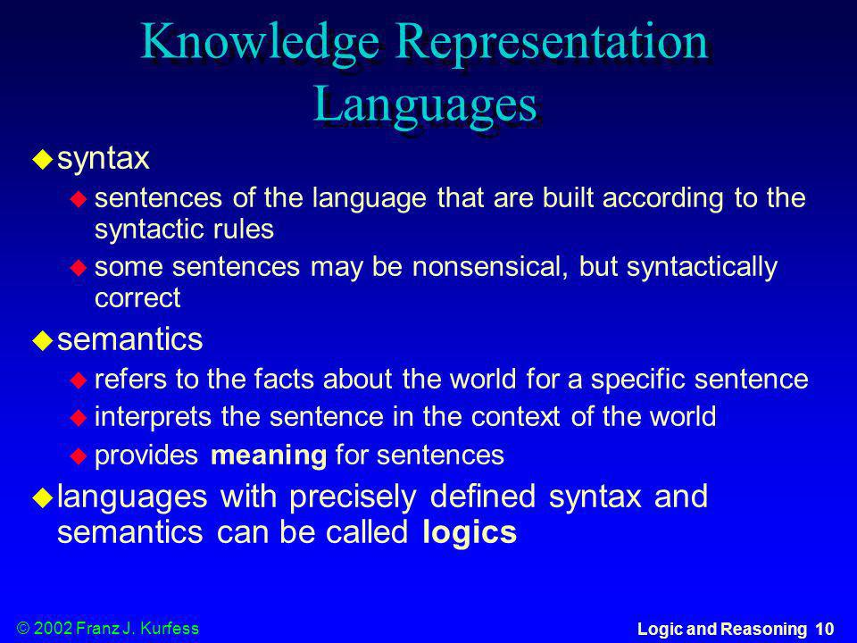 © 2002 Franz J. Kurfess Logic and Reasoning 10 Knowledge Representation Languages syntax sentences of the language that are built according to the syn