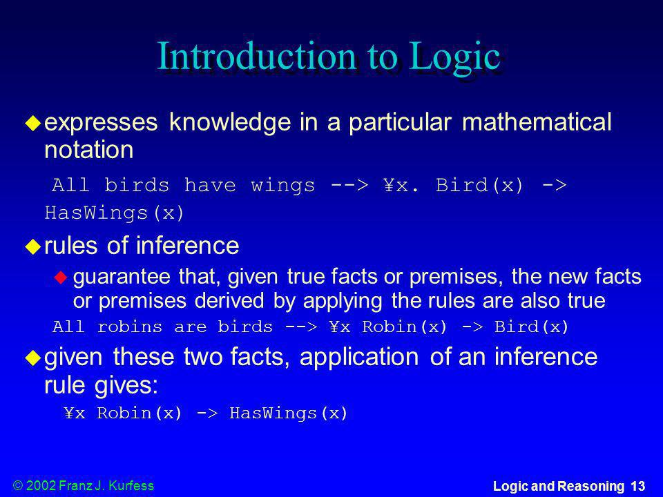 © 2002 Franz J. Kurfess Logic and Reasoning 13 Introduction to Logic expresses knowledge in a particular mathematical notation All birds have wings --