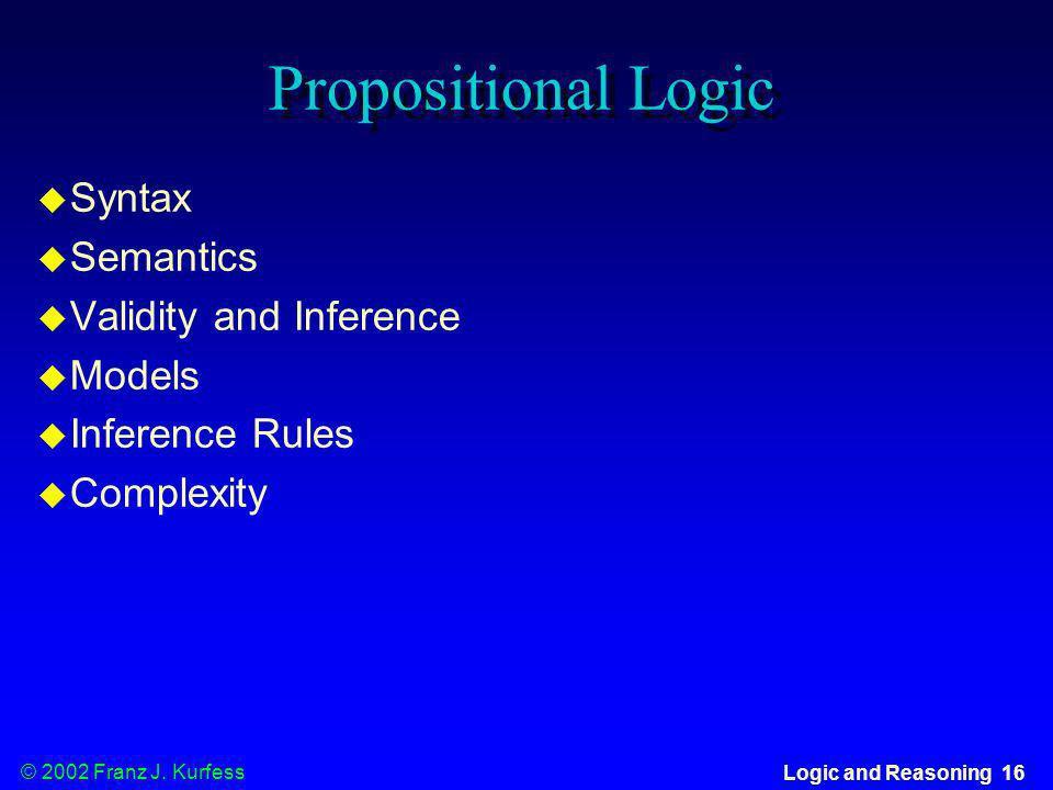 © 2002 Franz J. Kurfess Logic and Reasoning 16 Propositional Logic u Syntax u Semantics u Validity and Inference u Models u Inference Rules u Complexi