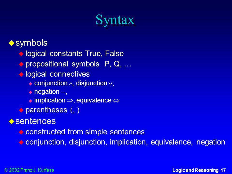 © 2002 Franz J. Kurfess Logic and Reasoning 17 Syntax u symbols logical constants True, False propositional symbols P, Q, … u logical connectives u co