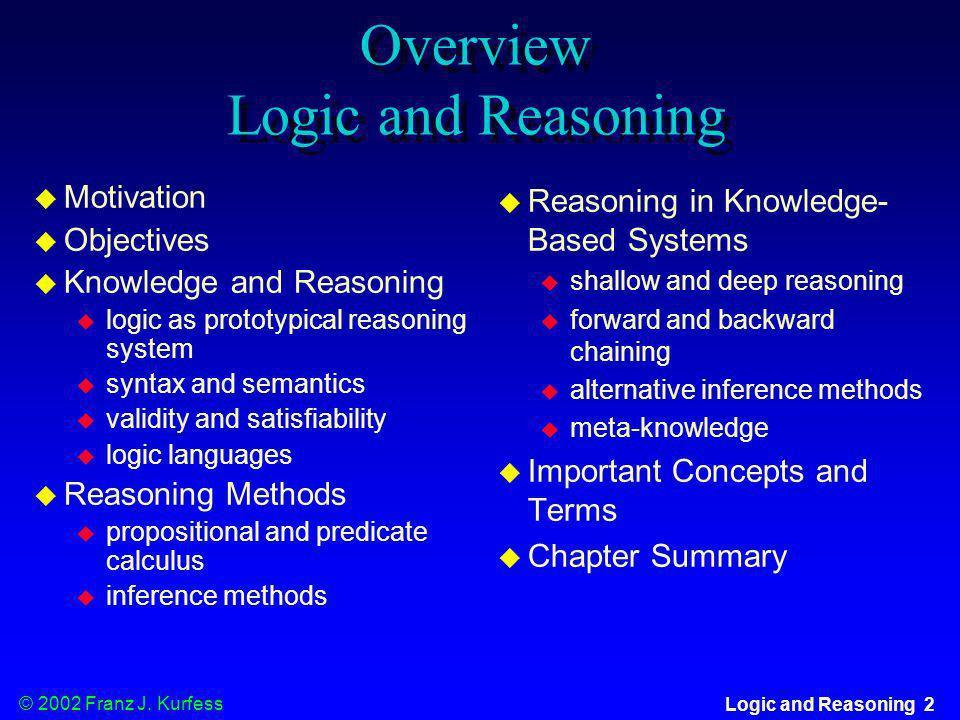 © 2002 Franz J. Kurfess Logic and Reasoning 2 Overview Logic and Reasoning u Motivation u Objectives u Knowledge and Reasoning u logic as prototypical
