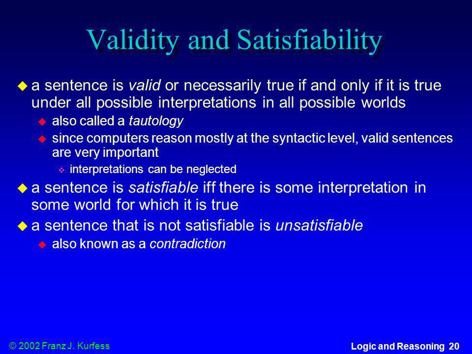 © 2002 Franz J. Kurfess Logic and Reasoning 20 Validity and Satisfiability a sentence is valid or necessarily true if and only if it is true under all