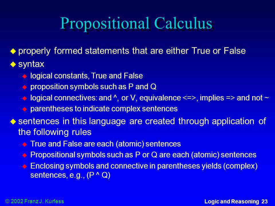 © 2002 Franz J. Kurfess Logic and Reasoning 23 Propositional Calculus properly formed statements that are either True or False syntax logical constant