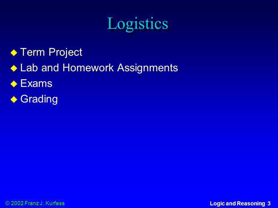 © 2002 Franz J. Kurfess Logic and Reasoning 3 Logistics u Term Project u Lab and Homework Assignments u Exams u Grading