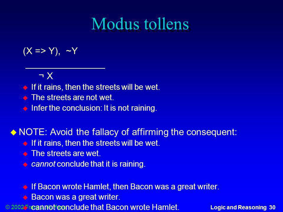 © 2002 Franz J. Kurfess Logic and Reasoning 30 Modus tollens (X => Y), ~Y _______________ ¬ X If it rains, then the streets will be wet. The streets a