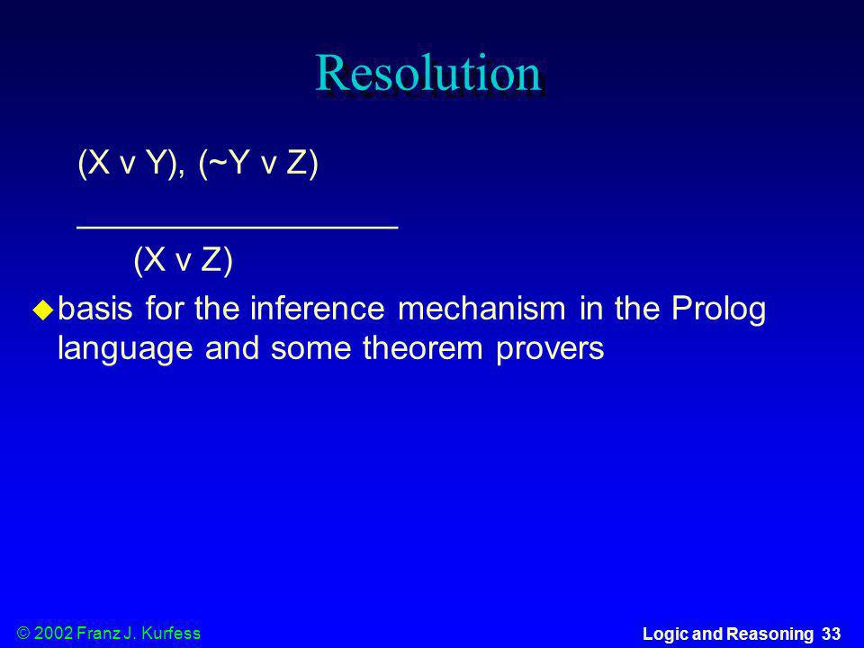 © 2002 Franz J. Kurfess Logic and Reasoning 33 Resolution (X v Y), (~Y v Z) _________________ (X v Z) basis for the inference mechanism in the Prolog