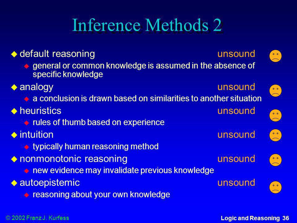 © 2002 Franz J. Kurfess Logic and Reasoning 36 Inference Methods 2 default reasoning unsound general or common knowledge is assumed in the absence of