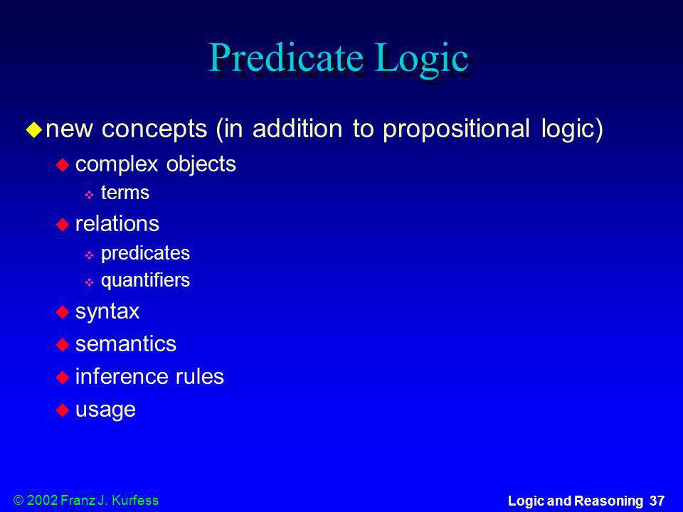 © 2002 Franz J. Kurfess Logic and Reasoning 37 Predicate Logic new concepts (in addition to propositional logic) complex objects terms relations predi