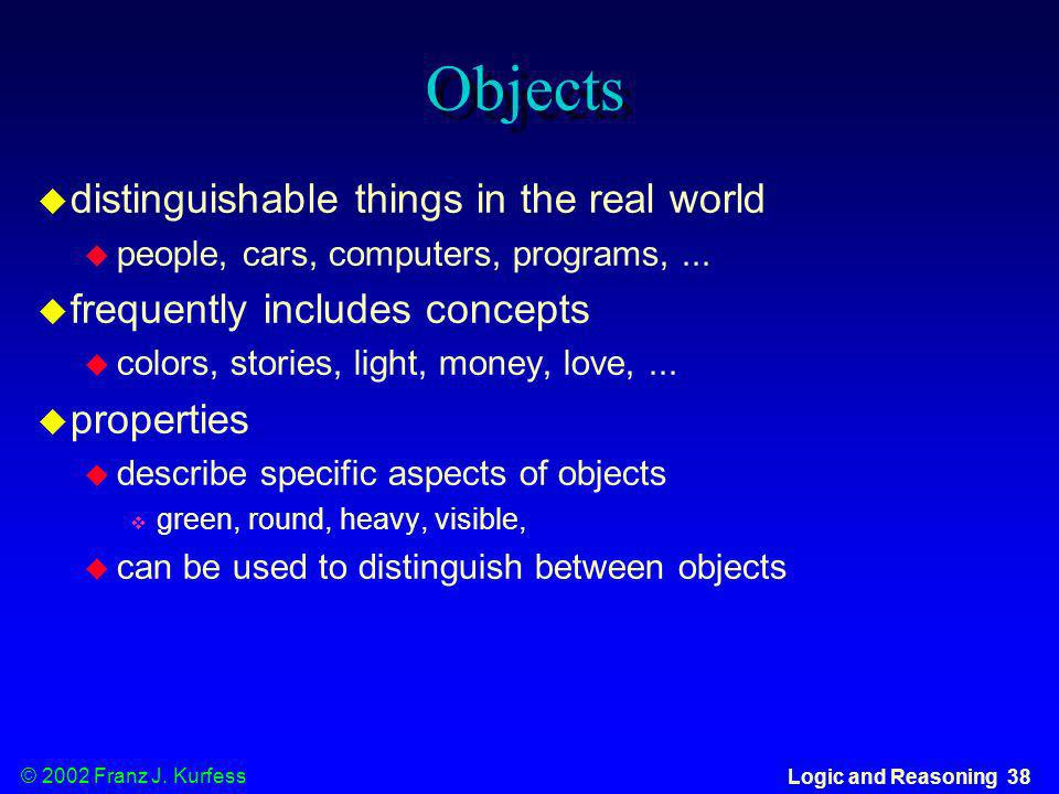 © 2002 Franz J. Kurfess Logic and Reasoning 38 Objects distinguishable things in the real world people, cars, computers, programs,... frequently inclu