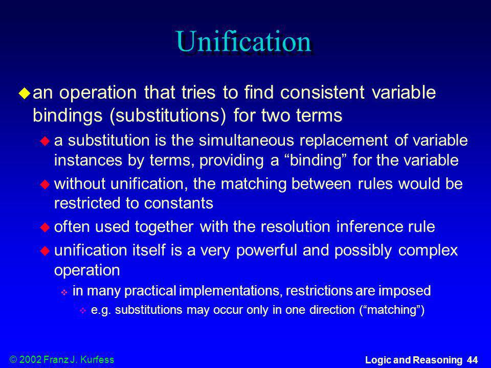 © 2002 Franz J. Kurfess Logic and Reasoning 44 Unification an operation that tries to find consistent variable bindings (substitutions) for two terms