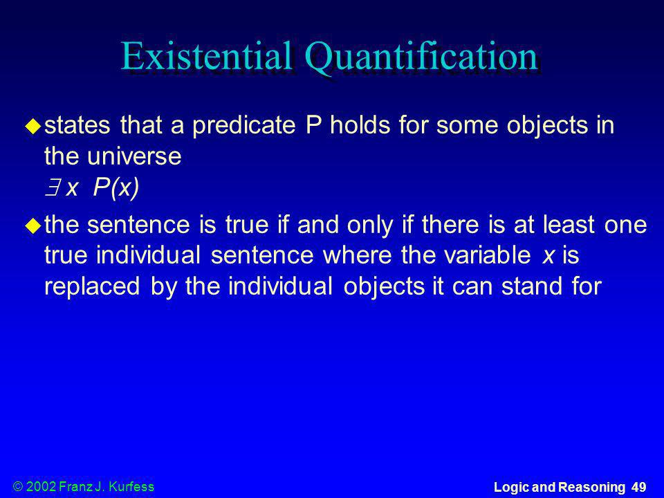 © 2002 Franz J. Kurfess Logic and Reasoning 49 Existential Quantification states that a predicate P holds for some objects in the universe x P(x) the