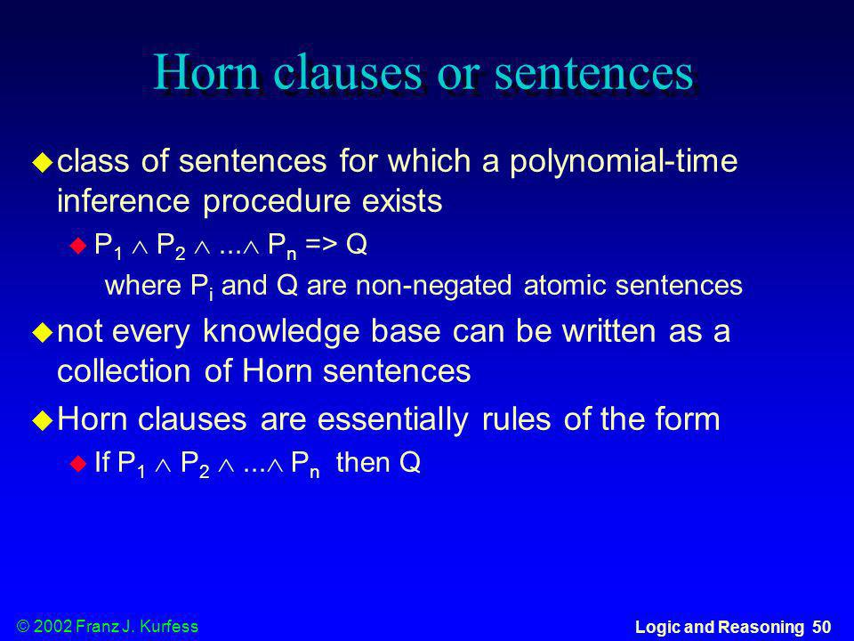 © 2002 Franz J. Kurfess Logic and Reasoning 50 Horn clauses or sentences class of sentences for which a polynomial-time inference procedure exists P 1