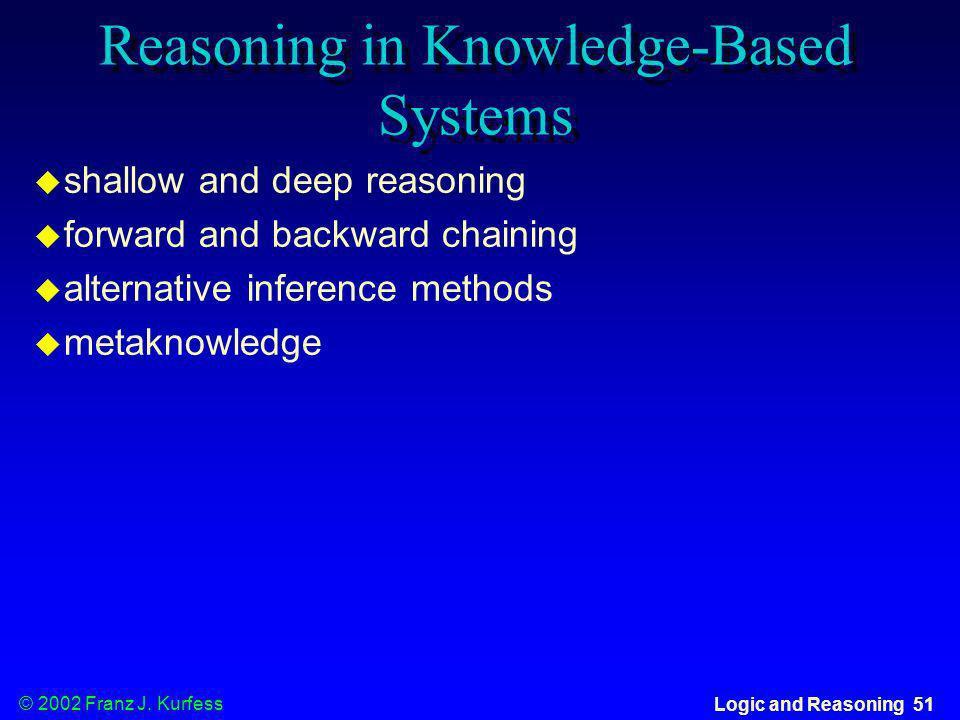 © 2002 Franz J. Kurfess Logic and Reasoning 51 Reasoning in Knowledge-Based Systems shallow and deep reasoning forward and backward chaining alternati