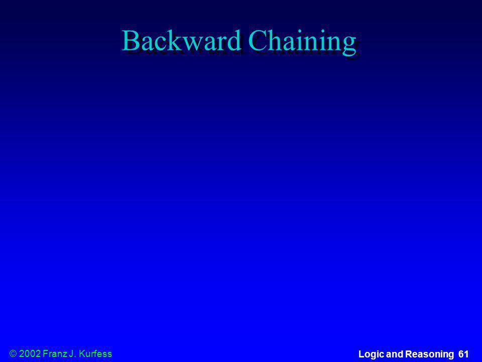 © 2002 Franz J. Kurfess Logic and Reasoning 61 Backward Chaining