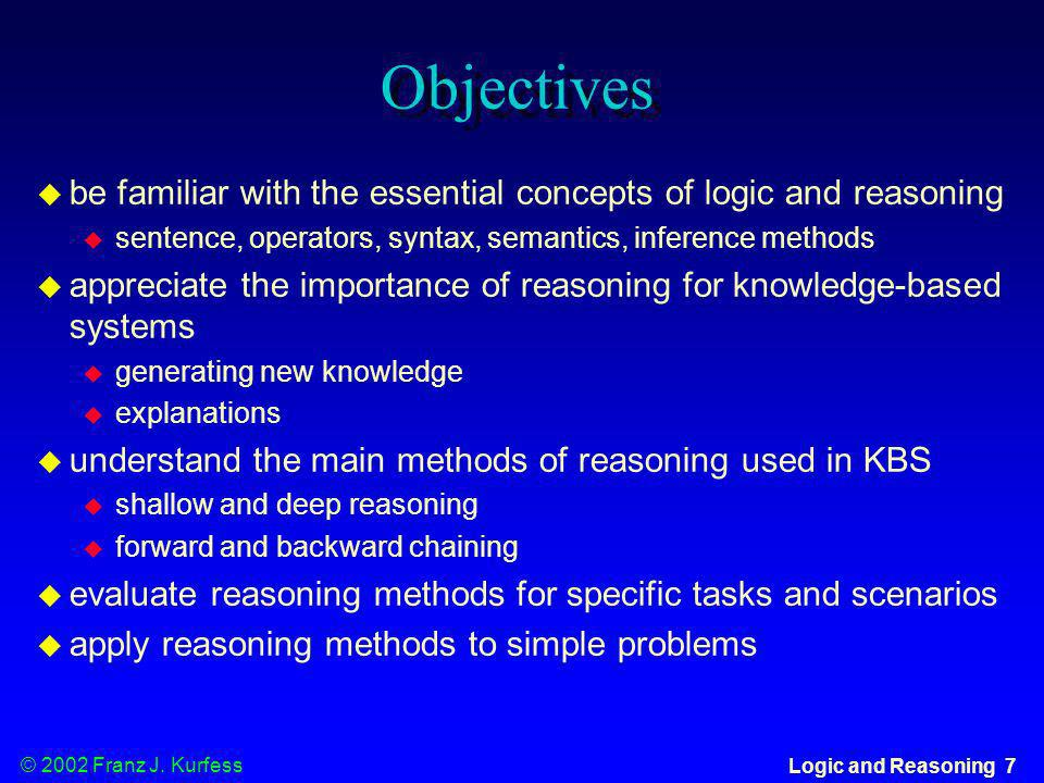 © 2002 Franz J. Kurfess Logic and Reasoning 7 Objectives be familiar with the essential concepts of logic and reasoning sentence, operators, syntax, s
