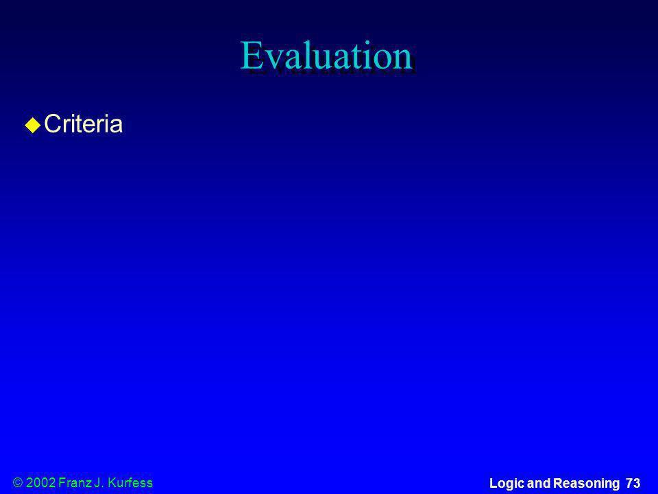 © 2002 Franz J. Kurfess Logic and Reasoning 73 Evaluation u Criteria