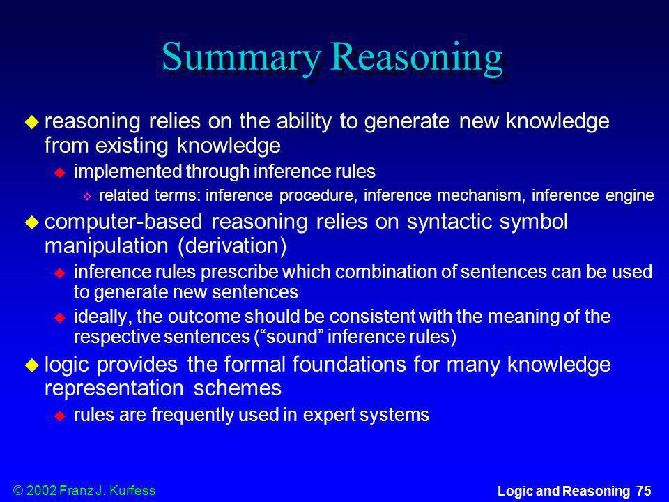 © 2002 Franz J. Kurfess Logic and Reasoning 75 Summary Reasoning reasoning relies on the ability to generate new knowledge from existing knowledge imp