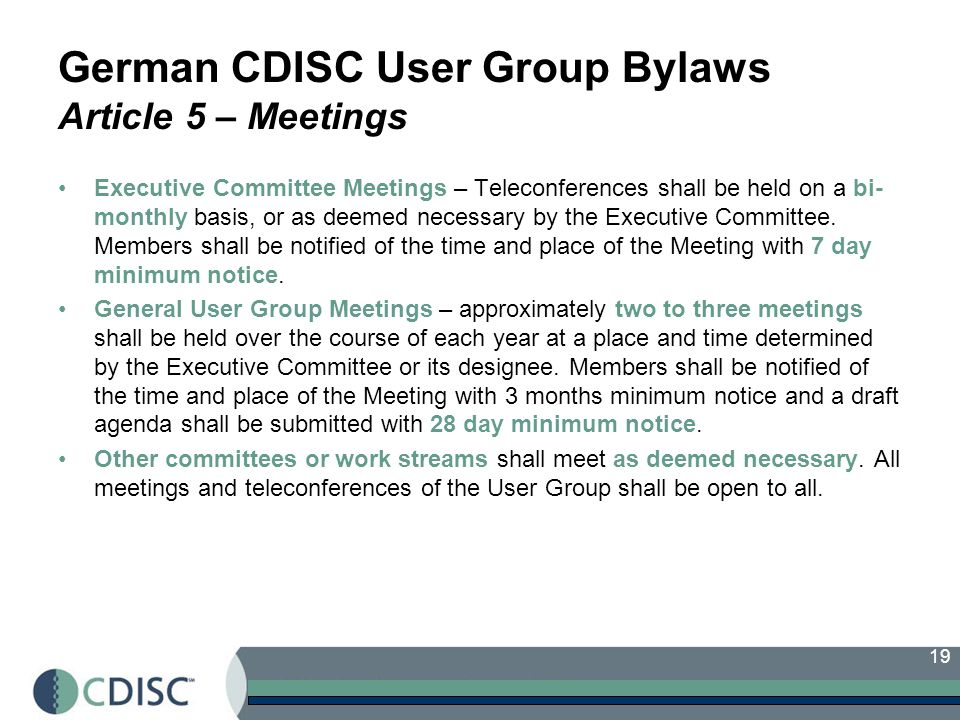 19 German CDISC User Group Bylaws Article 5 – Meetings Executive Committee Meetings – Teleconferences shall be held on a bi- monthly basis, or as deemed necessary by the Executive Committee.
