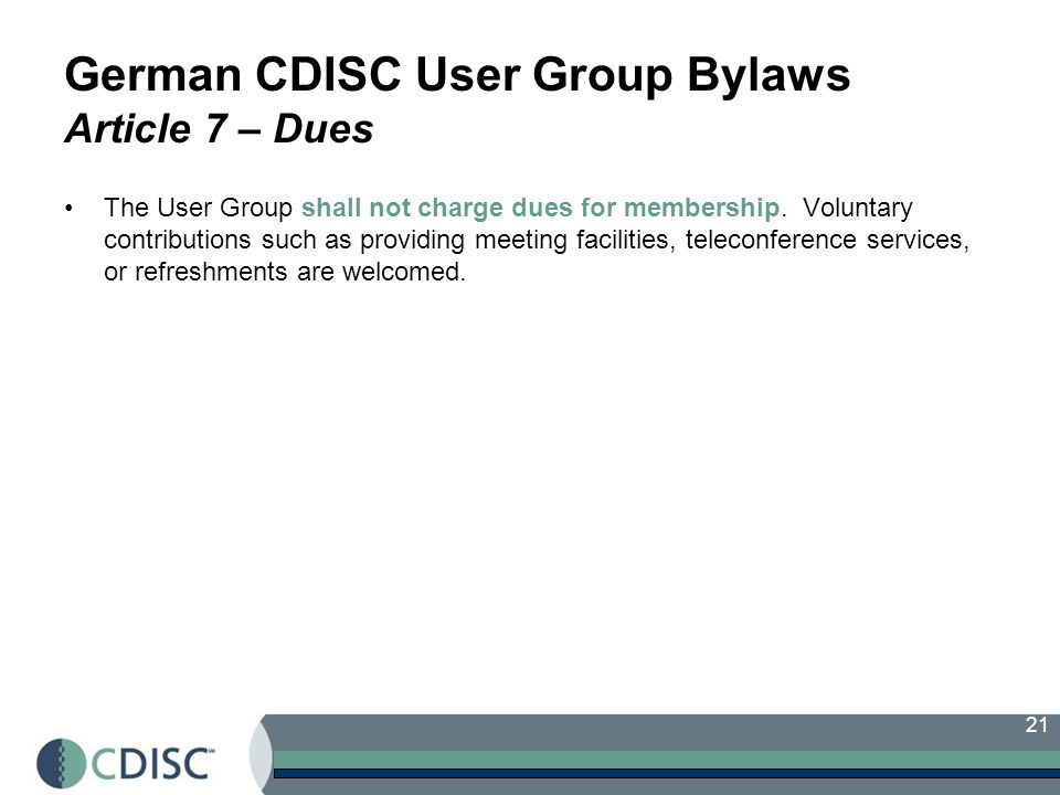 21 German CDISC User Group Bylaws Article 7 – Dues The User Group shall not charge dues for membership.
