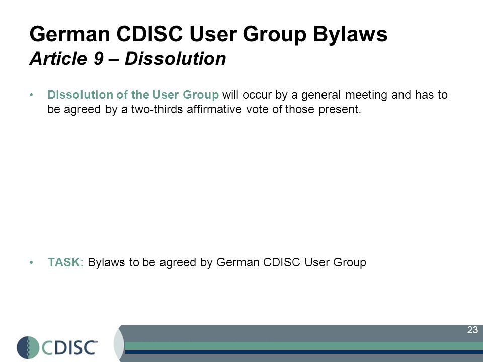 23 German CDISC User Group Bylaws Article 9 – Dissolution Dissolution of the User Group will occur by a general meeting and has to be agreed by a two-thirds affirmative vote of those present.