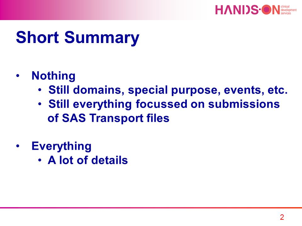 2 Short Summary Nothing Still domains, special purpose, events, etc. Still everything focussed on submissions of SAS Transport files Everything A lot