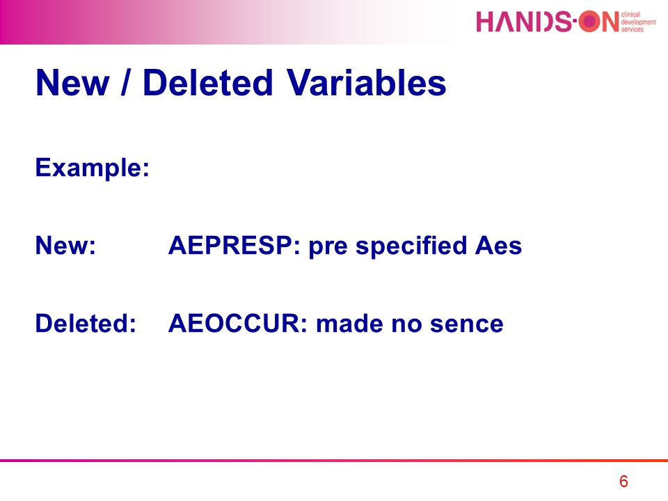 6 New / Deleted Variables Example: New:AEPRESP: pre specified Aes Deleted:AEOCCUR: made no sence