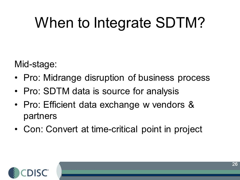 26 When to Integrate SDTM? Mid-stage: Pro: Midrange disruption of business process Pro: SDTM data is source for analysis Pro: Efficient data exchange