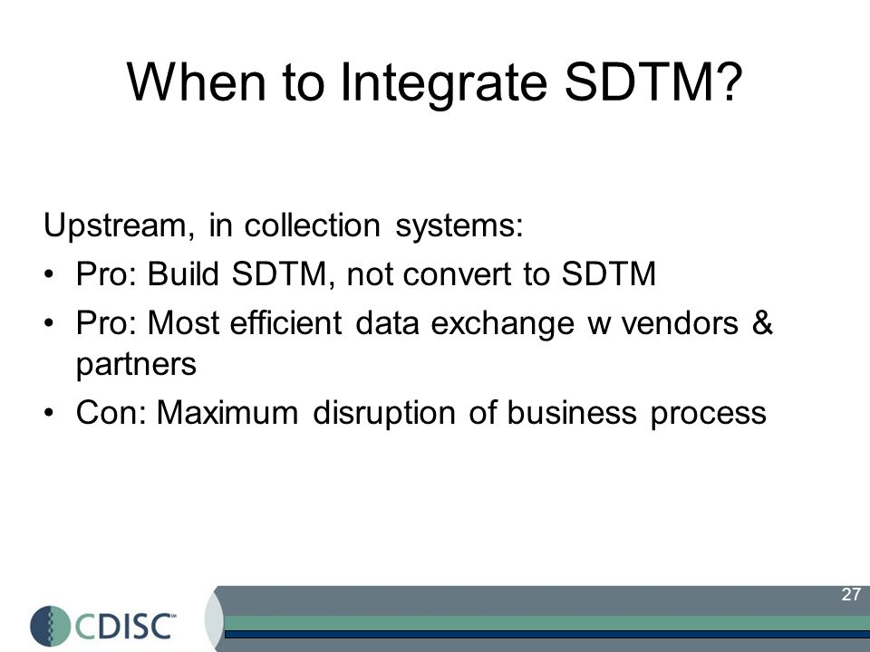 27 When to Integrate SDTM? Upstream, in collection systems: Pro: Build SDTM, not convert to SDTM Pro: Most efficient data exchange w vendors & partner