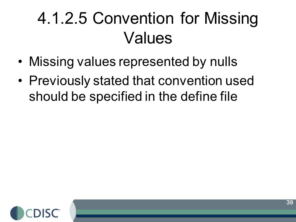 39 4.1.2.5 Convention for Missing Values Missing values represented by nulls Previously stated that convention used should be specified in the define