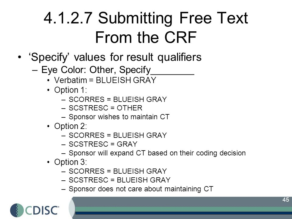 45 4.1.2.7 Submitting Free Text From the CRF Specify values for result qualifiers –Eye Color: Other, Specify________ Verbatim = BLUEISH GRAY Option 1: